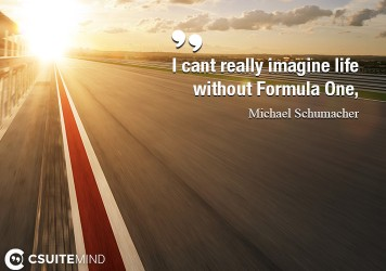 I cant really imagine life without Formula One,