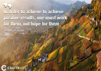 In order to achieve to achieve positive results, one must work for them, not hope for them
