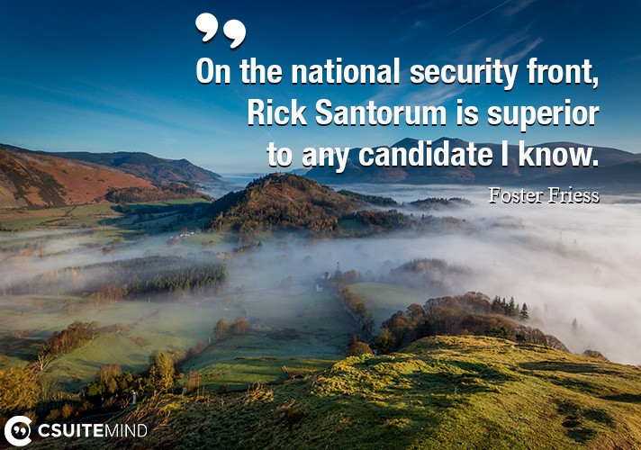On the national security front, Rick Santorum is superior to any candidate I know.