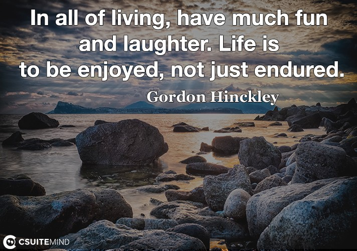 In all of living, have much fun and laughter. Life is to be enjoyed, not just endured.