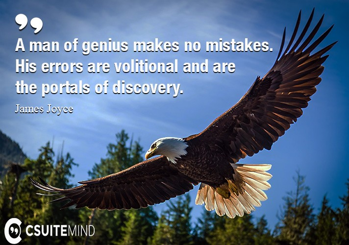 A man of genius makes no mistakes. His errors are volitional and are the portals of discovery.