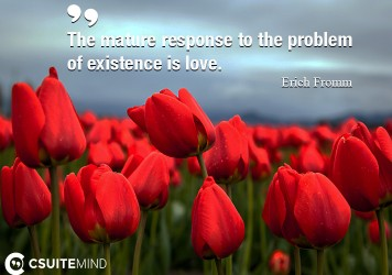 The mature response to the problem of existence is love.