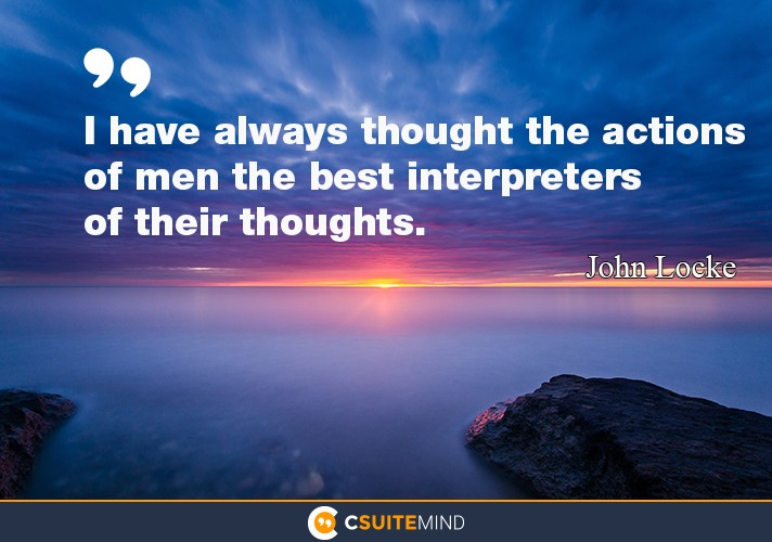 """I have always thought the actions of men the best interpreters of their thoughts."""