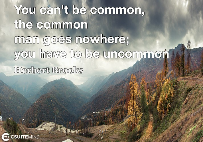 you-cant-be-common-the-common-man-goes-nowhere-you-have-t