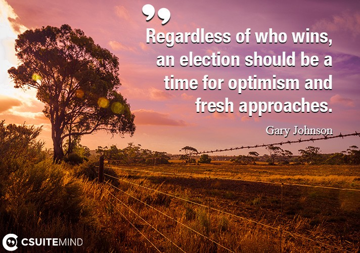 Regardless of who wins, an election should be a time for optimism and fresh approaches.