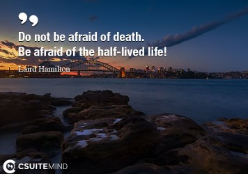 do-not-be-afraid-of-death-be-afraid-of-the-half-lived-life