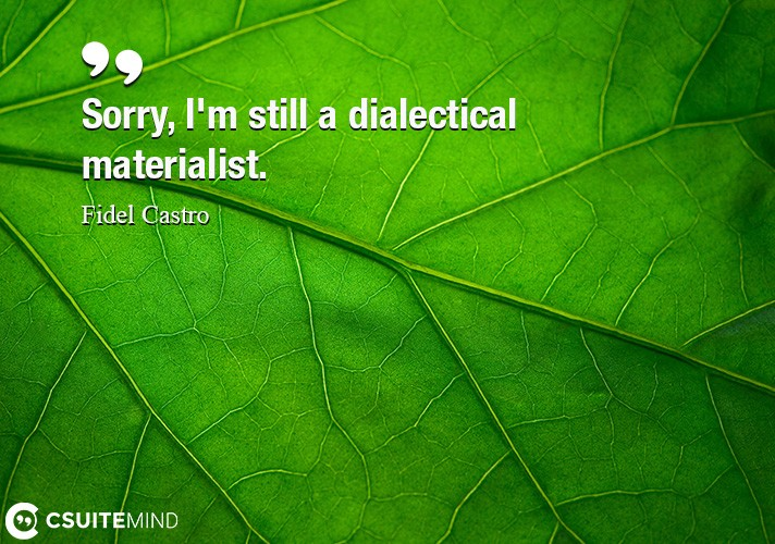 Sorry, I'm still a dialectical materialist.