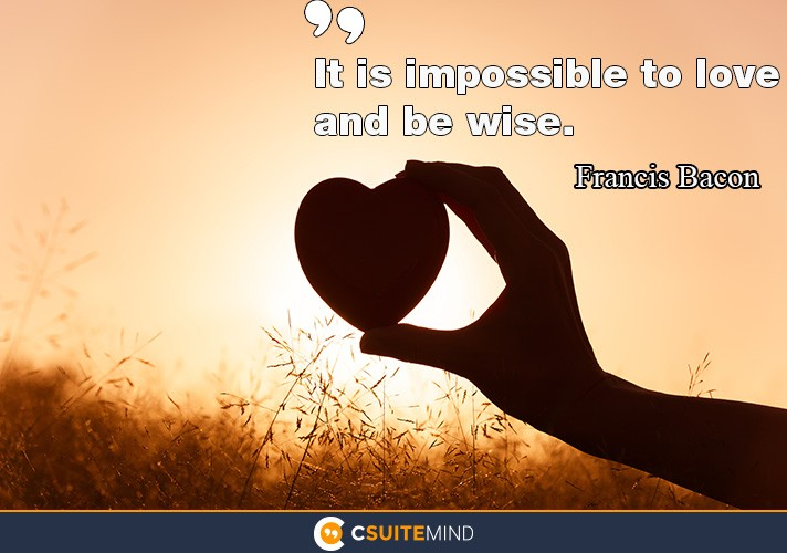 It is impossible to love and be wise.""