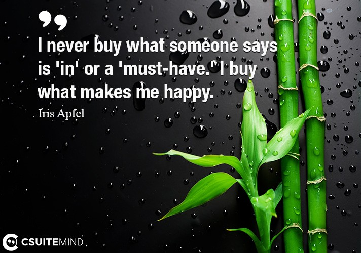 I never buy what someone says is 'in' or a 'must-have.' I buy what makes me happy.