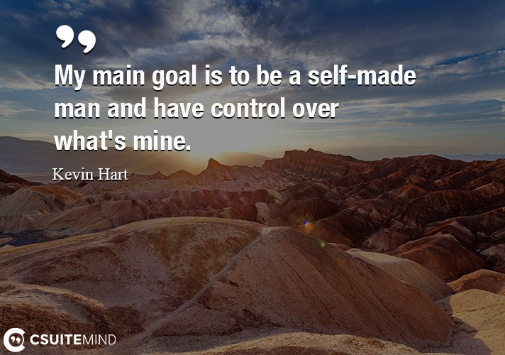 My main goal is to be a self-made man and have control over what's mine.