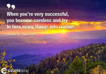 When you're very successful, you become careless and try to turn many things into routine.