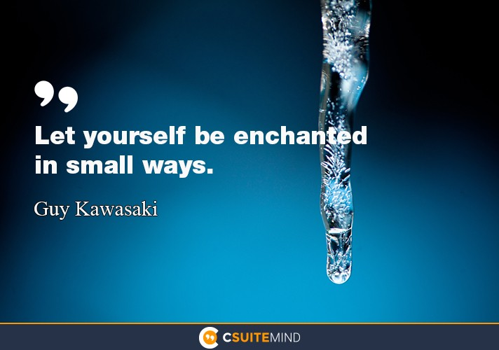 """Let yourself be enchanted in small ways."""