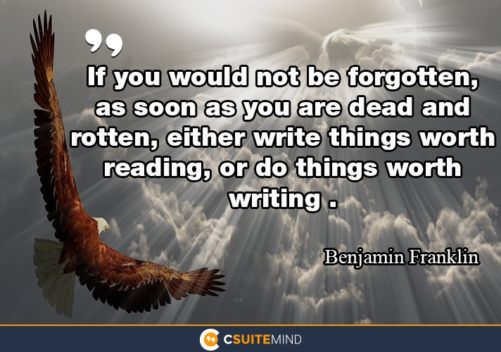 If you would not be forgotten, as soon as you are dead and rotten, either write things worth reading, or do things worth writing