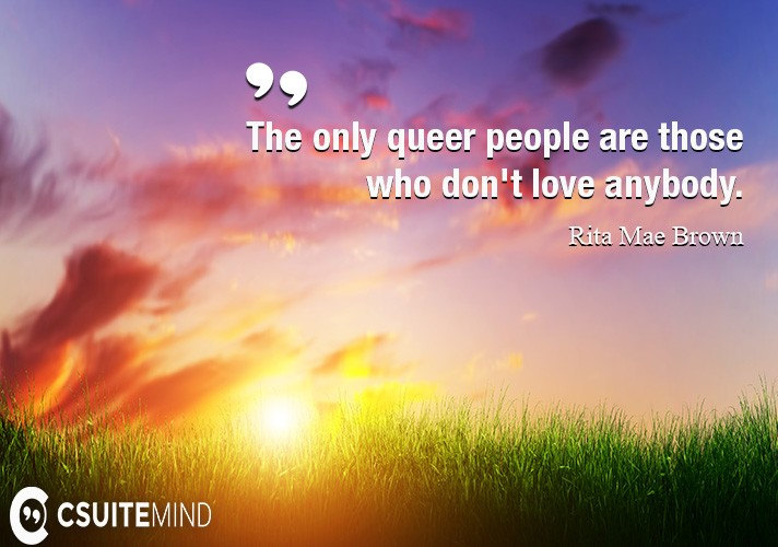 The only queer people are those who don't love anybody.