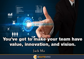 You've got to make your team have value, innovation, and vision.