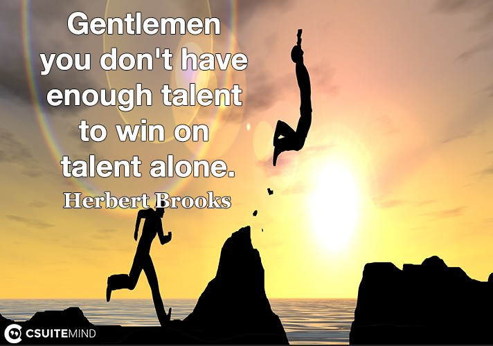 Gentlemen you don't have enough talent to win on talent alone.