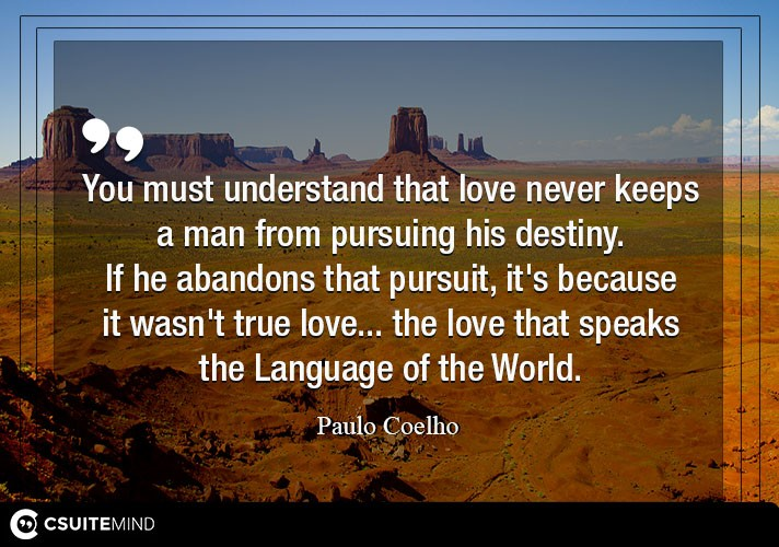 You must understand that love never keeps a man from pursuing his destiny. If he abandons that pursuit, it's because it wasn't true love... the love that speaks the Language of the World.