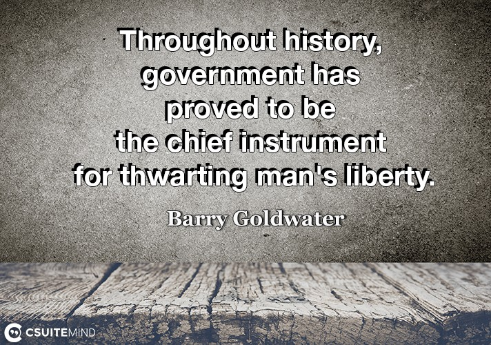 Throughout history, government has proved to be the chief instrument for thwarting man's liberty.