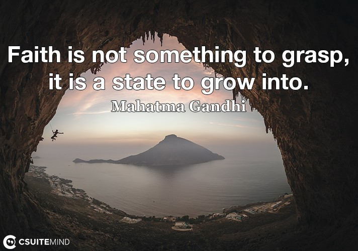Faith is not something to grasp, it is a state to grow into.