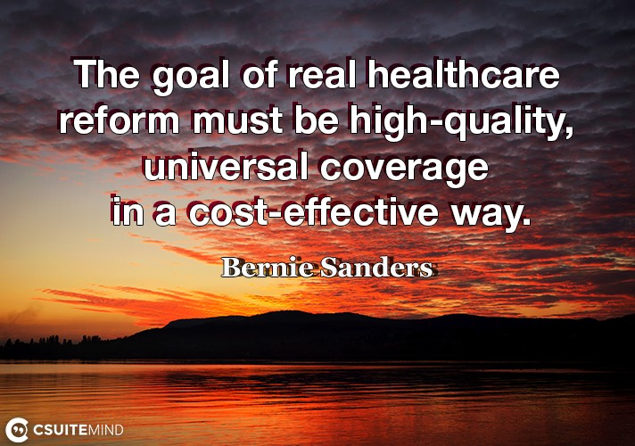 The goal of real healthcare reform must be high-quality, universal coverage in a cost-effective way.
