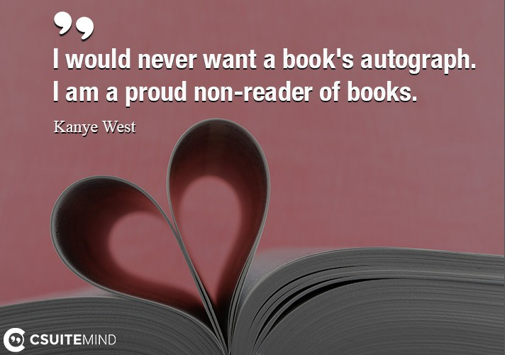 I would never want a book's autograph. I am a proud non-reader of books.