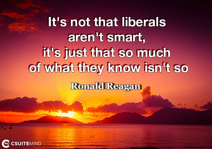 It's not that liberals aren't smart, it's just that so much of what they know isn't so