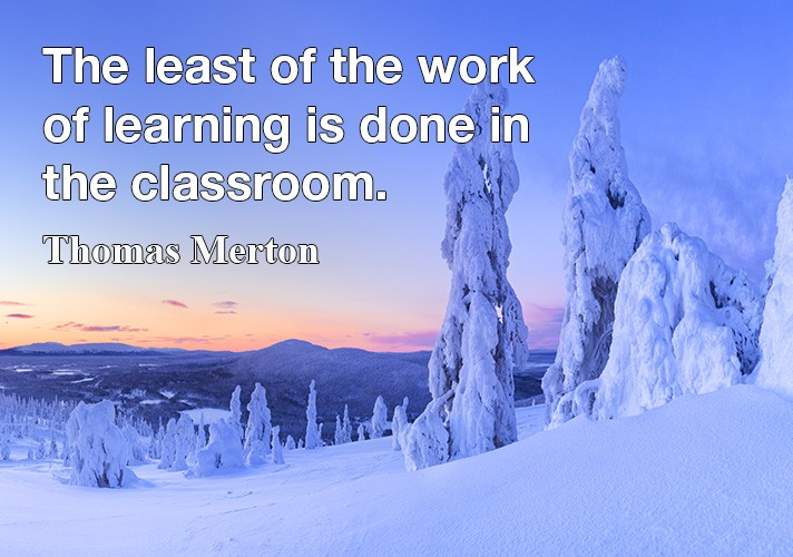 The least of the work of learning is done in the classroom.