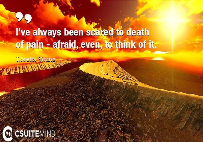 ive-always-been-scared-to-death-of-pain-afraid-even-to