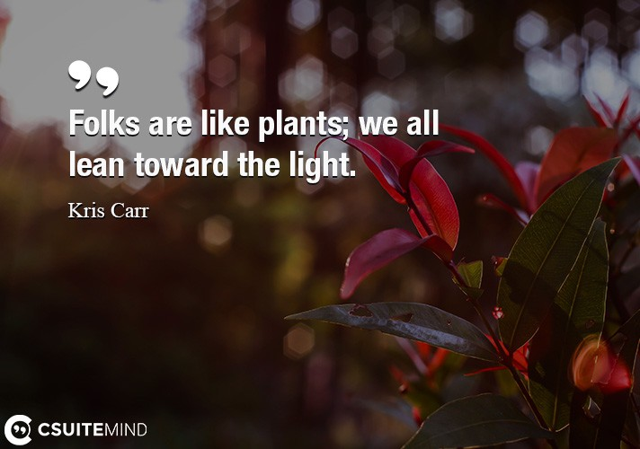 Folks are like plants; we all lean toward the light.