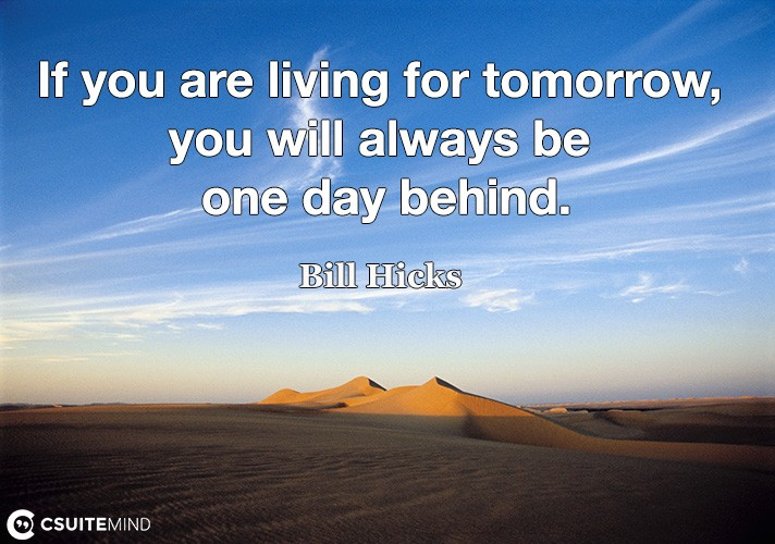 If you are living for tomorrow, you will always be one day behind.