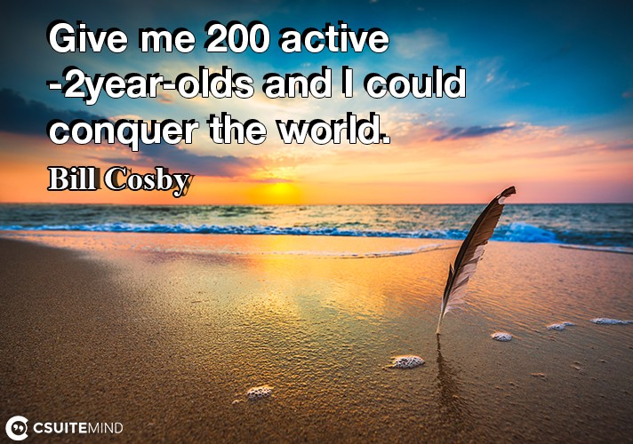 give-me-200-active-2-year-olds-and-i-could-conquer-the-world