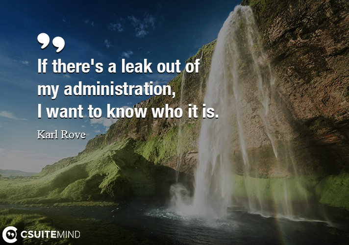 If there's a leak out of my administration, I want to know who it is.