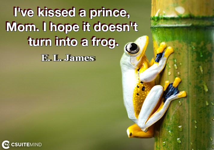 I've kissed a prince, Mom. I hope it doesn't turn into a frog.