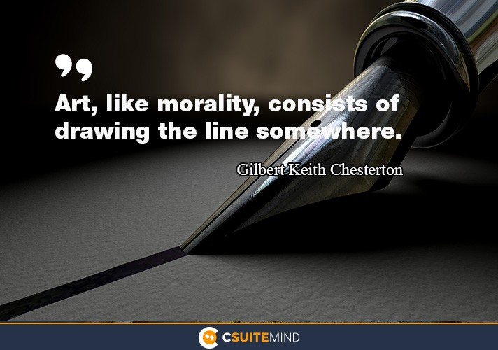 Art, like morality, consists of drawing the line somewhere.