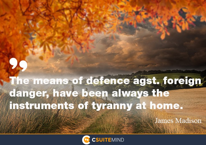 the-means-of-defence-agst-foreign-danger-have-been-always