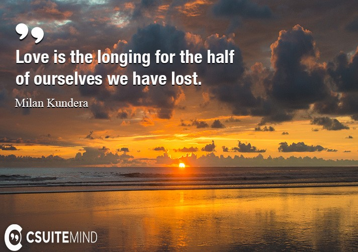 Love is the longing for the half of ourselves we have lost.
