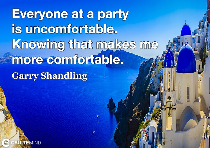Everyone at a party is uncomfortable. Knowing that makes me more comfortable.