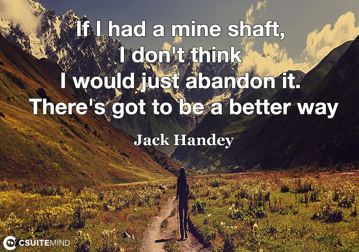 If I had a mine shaft, I don't think I would just abandon it. There's got to be a better way.
