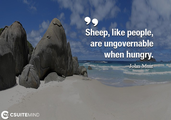 Sheep, like people, are ungovernable when hungry.
