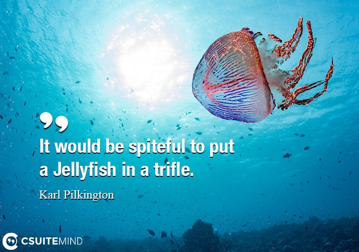 It would be spiteful to put a Jellyfish in a trifle.