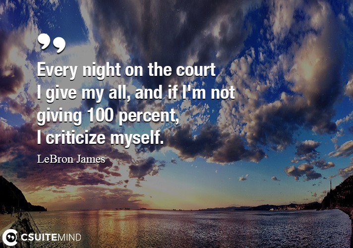 Every night on the court I give my all, and if I'm not giving 100 percent, I criticize myself.