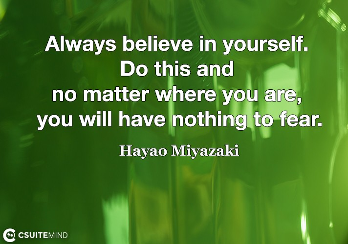 Always believe in yourself. Do this and no matter where you are, you will have nothing to fear.