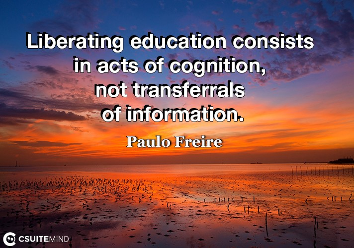 Liberating education consists in acts of cognition, not transferrals of information.