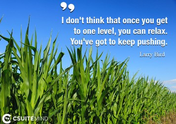 I don't think that once you get to one level, you can relax. You've got to keep pushing.