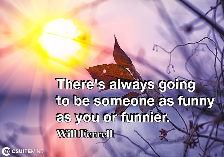 There's always going to be someone as funny as you or funnier.