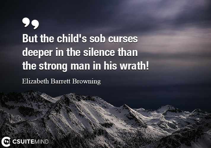 But the child's sob curses deeper in the silence than the strong man in his wrath!
