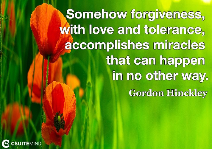 Somehow forgiveness, with love and tolerance, accomplishes miracles that can happen in no other way.