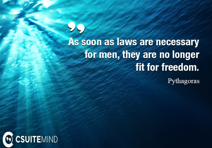 As soon as laws are necessary for men, they are no longer fit for freedom.