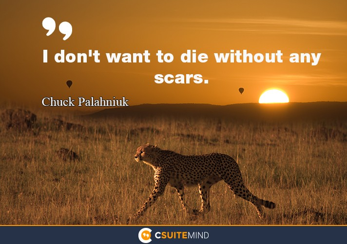 """I don't want to die without any scars."""