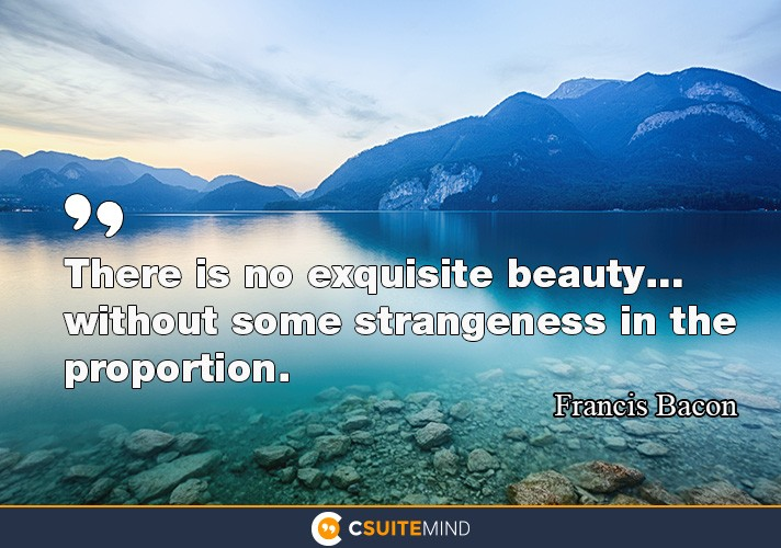 There is no exquisite beauty… without some strangeness in the proportion.""